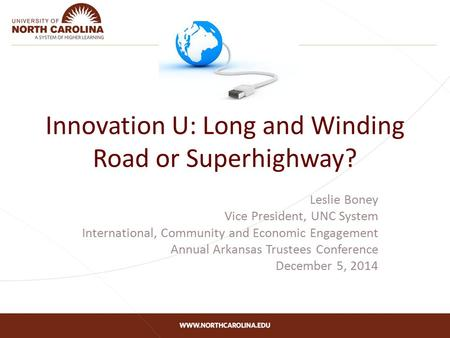 Innovation U: Long and Winding Road or Superhighway? Leslie Boney Vice President, UNC System International, Community and Economic Engagement Annual Arkansas.