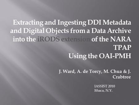 Extracting and Ingesting DDI Metadata and Digital Objects from a Data Archive into the iRODS extension of the NARA TPAP Using the OAI-PMH J. Ward, A. de.