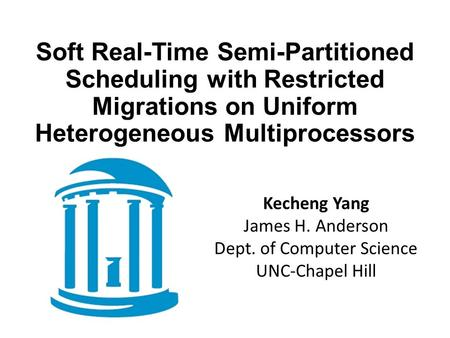 Soft Real-Time Semi-Partitioned Scheduling with Restricted Migrations on Uniform Heterogeneous Multiprocessors Kecheng Yang James H. Anderson Dept. of.