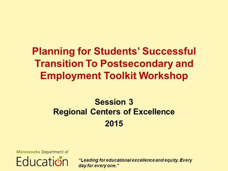 "Planning for Students' Successful Transition To Postsecondary and Employment Toolkit Workshop Session 3 Regional Centers of Excellence 2015 ""Leading for."