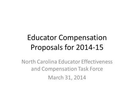Educator Compensation Proposals for 2014-15 North Carolina Educator Effectiveness and Compensation Task Force March 31, 2014.