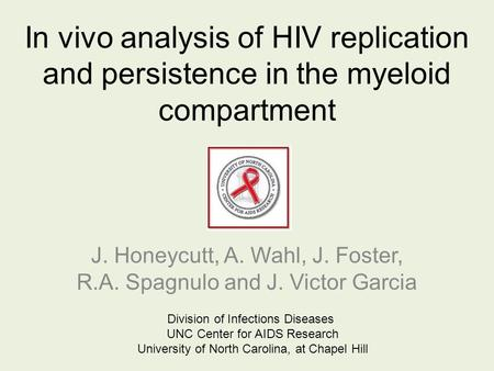 In vivo analysis of HIV replication and persistence in the myeloid compartment J. Honeycutt, A. Wahl, J. Foster, R.A. Spagnulo and J. Victor Garcia Division.