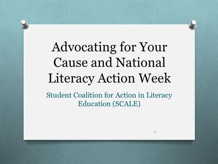 Advocating for Your Cause and National Literacy Action Week Student Coalition for Action in Literacy Education (SCALE) 1.