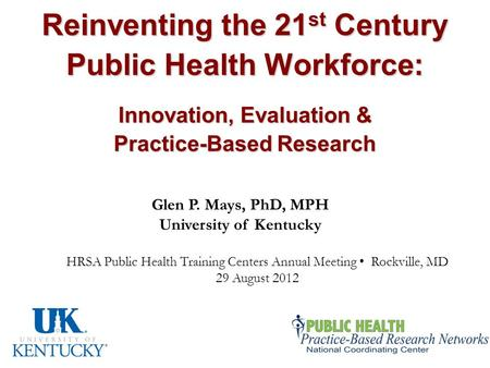 Reinventing the 21 st Century Public Health Workforce: Innovation, Evaluation & Practice-Based Research Glen P. Mays, PhD, MPH University of Kentucky HRSA.