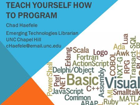 TEACH YOURSELF HOW TO PROGRAM Chad Haefele Emerging Technologies Librarian UNC Chapel Hill