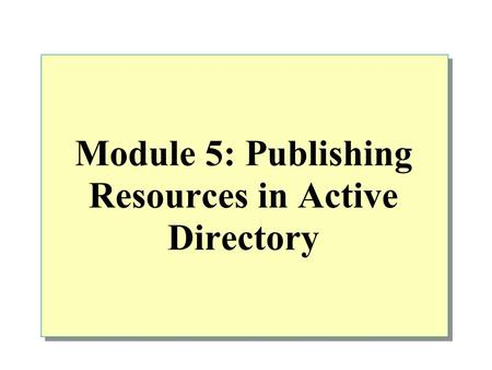 Module 5: Publishing Resources in <strong>Active</strong> <strong>Directory</strong>.