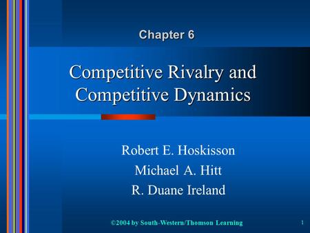 ©2004 by South-Western/Thomson Learning 1 Competitive Rivalry and Competitive Dynamics Robert E. Hoskisson Michael A. Hitt R. Duane Ireland Chapter 6.