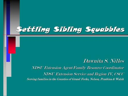Settling Sibling Squabbles Dawnita S. Nilles NDSU Extension Agent/Family Resource Coordinator NDSU Extension Service and Region IV, CSCC Serving families.