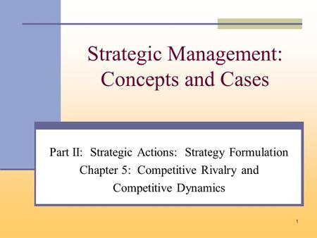 1 Strategic Management: Concepts and Cases Part II: Strategic Actions: Strategy Formulation Chapter 5: Competitive Rivalry and Competitive Dynamics.
