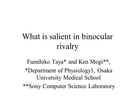 What is salient in binocular rivalry Fumihiko Taya* and Ken Mogi**, *Department of Physiology1, Osaka University Medical School **Sony Computer Science.
