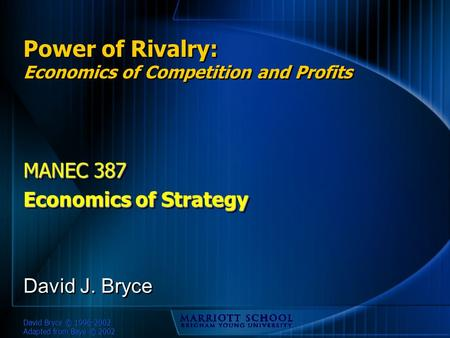 David Bryce © 1996-2002 Adapted from Baye © 2002 Power of Rivalry: Economics of Competition and Profits MANEC 387 Economics of Strategy MANEC 387 Economics.