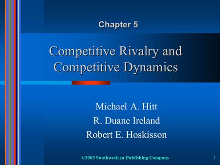 ©2003 Southwestern Publishing Company 1 Competitive Rivalry and Competitive Dynamics Michael A. Hitt R. Duane Ireland Robert E. Hoskisson Chapter 5.