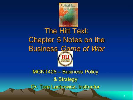 1 The Hitt Text: Chapter 5 Notes on the Business Game of War MGNT428 – Business Policy & Strategy Dr. Tom Lachowicz, Instructor.