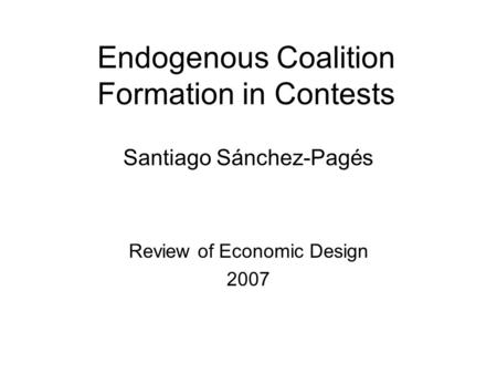Endogenous Coalition Formation in Contests Santiago Sánchez-Pagés Review of Economic Design 2007.
