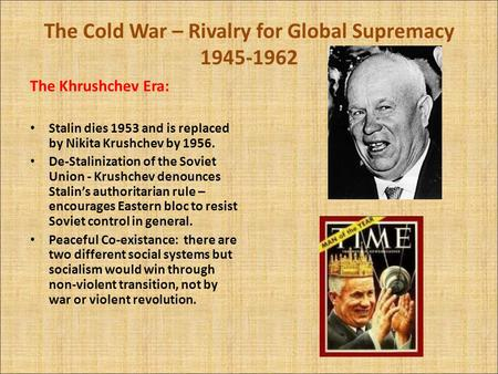 The Cold War – Rivalry for Global Supremacy 1945-1962 The Khrushchev Era: Stalin dies 1953 and is replaced by Nikita Krushchev by 1956. De-Stalinization.