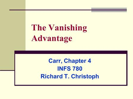 The Vanishing Advantage Carr, Chapter 4 INFS 780 Richard T. Christoph.