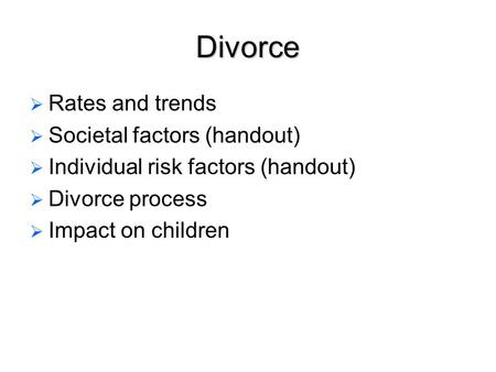 Divorce   Rates and trends   Societal factors (handout)   Individual risk factors (handout)   Divorce process   Impact on children.