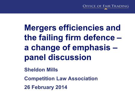 Mergers efficiencies and the failing firm defence – a change of emphasis – panel discussion Sheldon Mills Competition Law Association 26 February 2014.