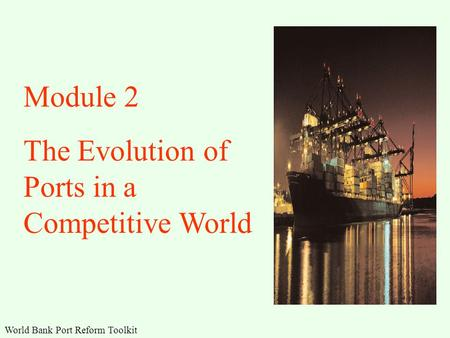 World Bank Port Reform Toolkit Module 2 The Evolution of Ports in a Competitive World.