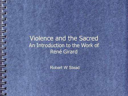 Violence and the Sacred An Introduction to the Work of René Girard Robert W Stead.