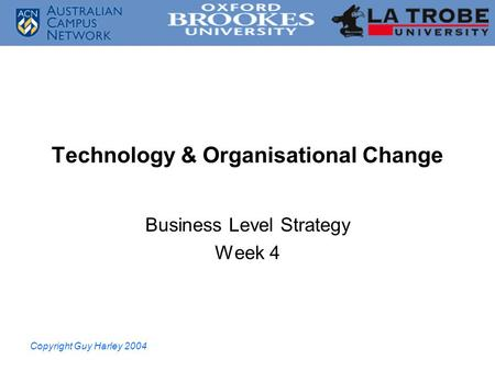 Copyright Guy Harley 2004 Technology & Organisational Change Business Level Strategy Week 4.