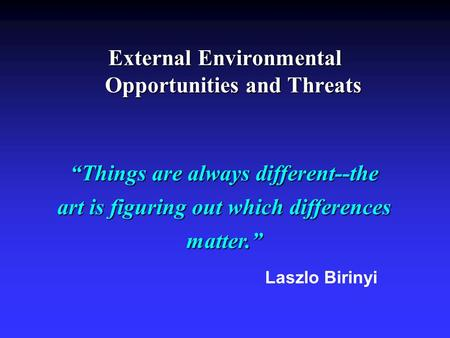"External Environmental Opportunities and Threats ""Things are always different--the art is figuring out which differences matter."" Laszlo Birinyi."