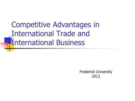 Competitive Advantages in International Trade and International Business Frederick University 2012.