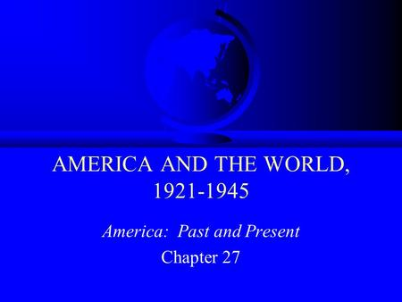 AMERICA AND THE WORLD, 1921-1945 America: Past and Present Chapter 27.