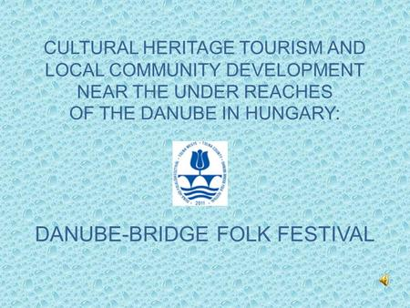 CULTURAL HERITAGE TOURISM AND LOCAL COMMUNITY DEVELOPMENT NEAR THE UNDER REACHES OF THE DANUBE IN HUNGARY: DANUBE-BRIDGE FOLK FESTIVAL.