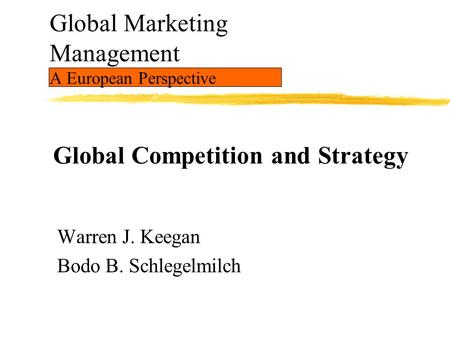 Global Marketing Management A European Perspective Warren J. Keegan Bodo B. Schlegelmilch Global Competition and Strategy.