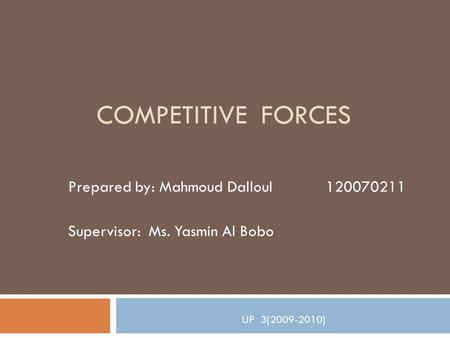 COMPETITIVE FORCES Prepared by: Mahmoud Dalloul 120070211 Supervisor: Ms. Yasmin Al Bobo UP 3(2009-2010)