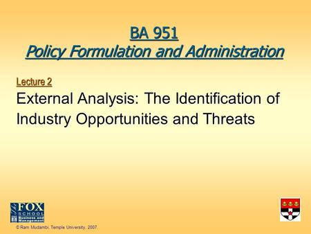 © Ram Mudambi, Temple University, 2007. Lecture 2 External <strong>Analysis</strong>: The Identification of Industry Opportunities and Threats BA 951 Policy Formulation.