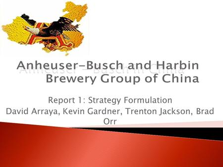 Anheuser - Busch in China Report 1: Strategy Formulation David Arraya, Kevin Gardner, Trenton Jackson, Brad Orr.