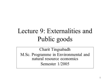 1 Lecture 9: Externalities and Public goods Charit Tingsabadh M.Sc. Programme in Environmental and natural resource economics Semester 1/2005.