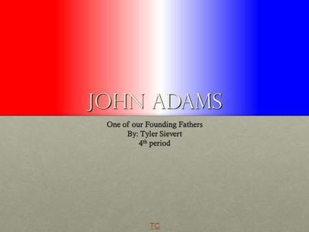 John Adams One of our Founding Fathers By: Tyler Sievert 4 th period TC.