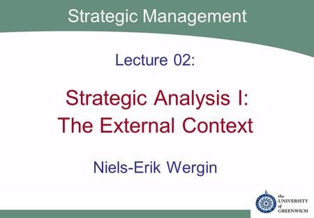 Lecture 02: Strategic Analysis I: The External Context Niels-Erik Wergin Strategic Management.