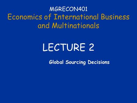 MGRECON401 Economics of International Business and Multinationals LECTURE 2 Global Sourcing Decisions.