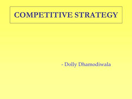 COMPETITIVE STRATEGY - Dolly Dhamodiwala. UNDERSTANDING COMPETITION IN MY INDUSTRY What is driving Competition in my Industry? What Actions are Competitors.