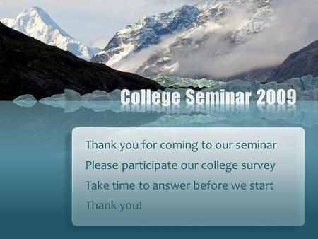 Thank you for coming to our seminar Please participate our college survey Take time to answer before we start Thank you!