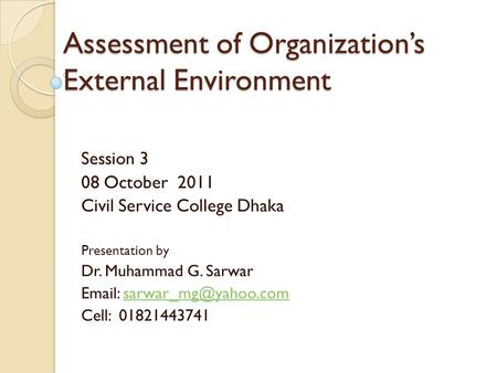 Assessment of Organization's External Environment Session 3 08 October 2011 Civil Service College Dhaka Presentation by Dr. Muhammad G. Sarwar
