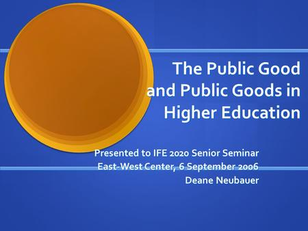The Public Good and Public Goods in Higher Education Presented to IFE 2020 Senior Seminar East-West Center, 6 September 2006 Deane Neubauer.