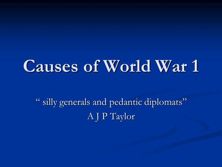 "Causes of World War 1 "" silly generals and pedantic diplomats"" A J P Taylor."