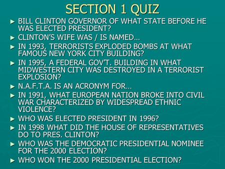 SECTION 1 QUIZ ► BILL CLINTON GOVERNOR OF WHAT STATE BEFORE HE WAS ELECTED PRESIDENT? ► CLINTON'S WIFE WAS / IS NAMED… ► IN 1993, TERRORISTS EXPLODED BOMBS.