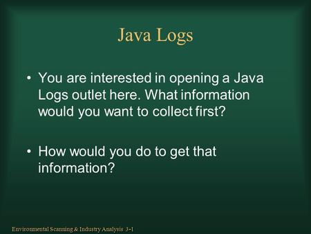 Java Logs You are interested in opening a Java Logs outlet here. What information would you want to collect first? How would you do to get that information?