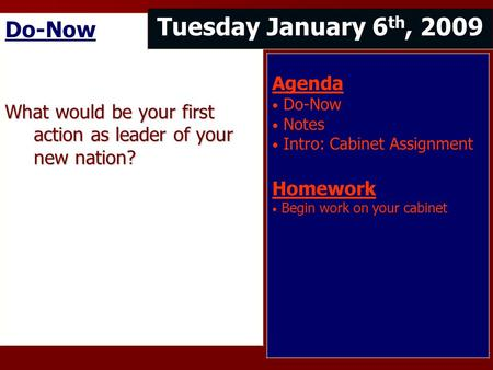 Do-Now What would be your first action as leader of your new nation? Tuesday January 6 th, 2009 Agenda Do-Now Notes Intro: Cabinet Assignment Homework.