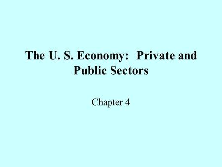 The U. S. Economy: Private and Public Sectors Chapter 4.