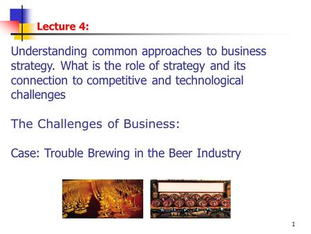1 Lecture 4: Understanding common approaches to business strategy. What is the role of strategy and its connection to competitive and technological challenges.
