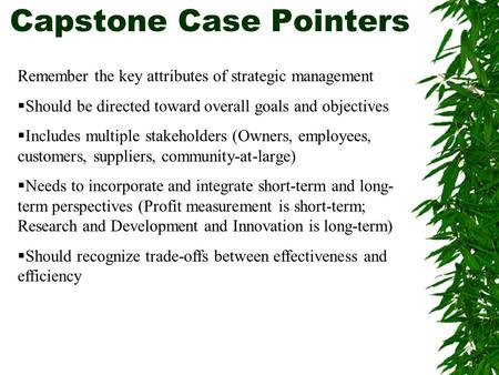 Capstone Case Pointers Remember the key attributes of strategic management  Should be directed toward overall goals and objectives  Includes multiple.