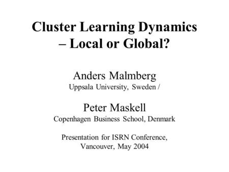 Cluster Learning Dynamics – Local or Global? Anders Malmberg Uppsala University, Sweden / Peter Maskell Copenhagen Business School, Denmark Presentation.