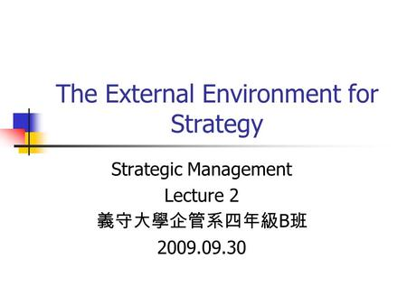 The External Environment for Strategy Strategic Management Lecture 2 義守大學企管系四年級 B 班 2009.09.30.